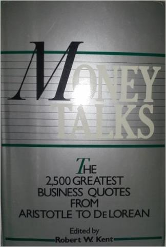 Money Talks: The 2500 Greatest Quotes on Business from Aristotle to Delorean